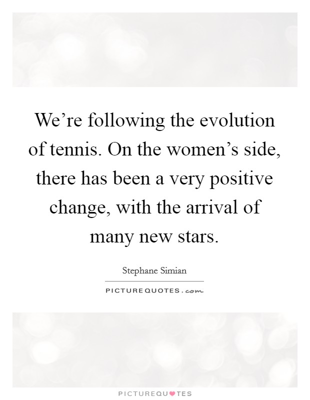 We're following the evolution of tennis. On the women's side, there has been a very positive change, with the arrival of many new stars Picture Quote #1