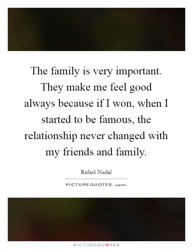 The family is very important. They make me feel good always because if I won, when I started to be famous, the relationship never changed with my friends and family Picture Quote #1