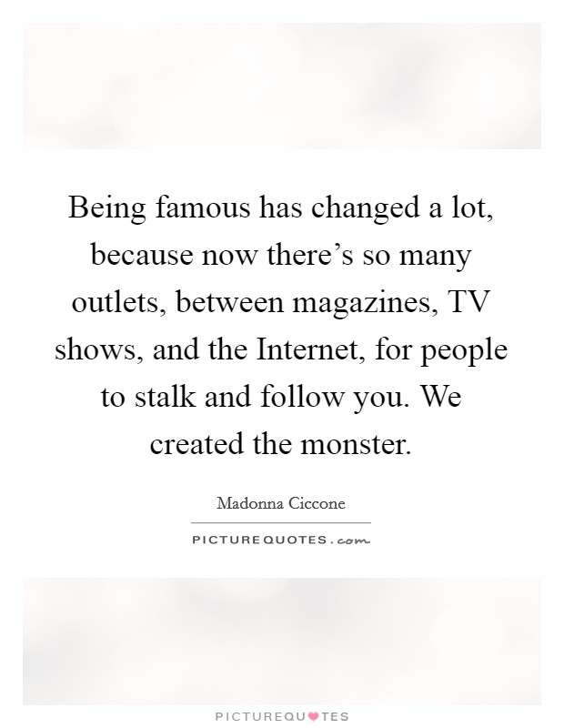 Being famous has changed a lot, because now there's so many outlets, between magazines, TV shows, and the Internet, for people to stalk and follow you. We created the monster Picture Quote #1