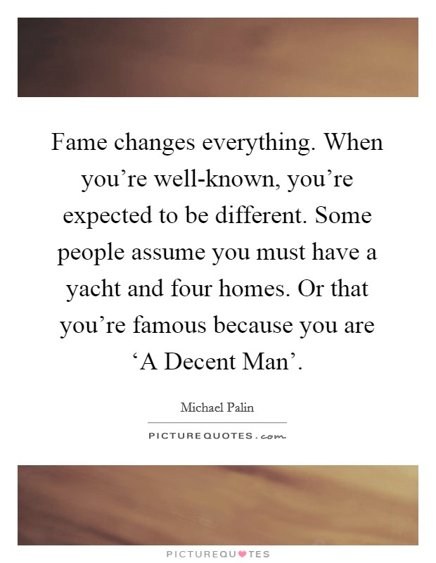 Fame changes everything. When you're well-known, you're expected to be different. Some people assume you must have a yacht and four homes. Or that you're famous because you are 'A Decent Man' Picture Quote #1