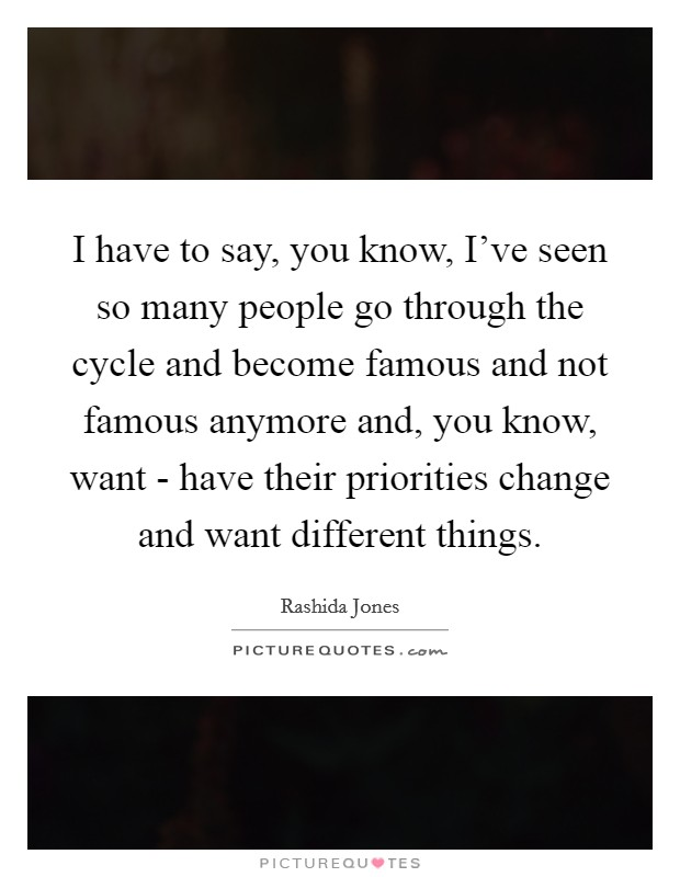 I have to say, you know, I've seen so many people go through the cycle and become famous and not famous anymore and, you know, want - have their priorities change and want different things Picture Quote #1