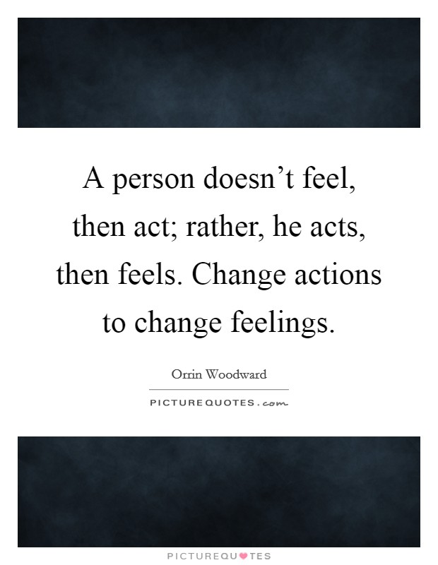A person doesn't feel, then act; rather, he acts, then feels. Change actions to change feelings Picture Quote #1