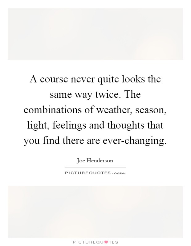 A course never quite looks the same way twice. The combinations of weather, season, light, feelings and thoughts that you find there are ever-changing Picture Quote #1