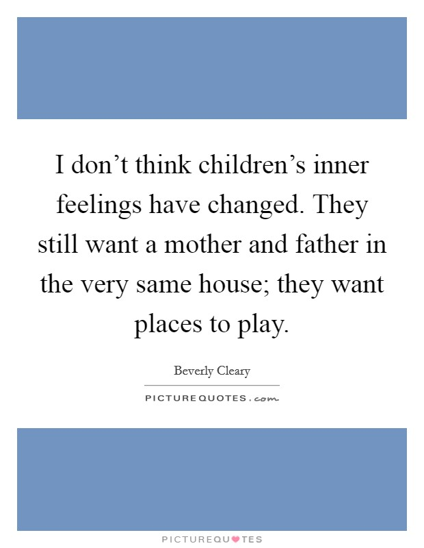 I don't think children's inner feelings have changed. They still want a mother and father in the very same house; they want places to play Picture Quote #1