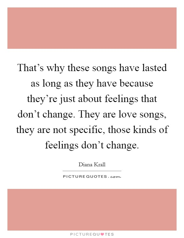 That's why these songs have lasted as long as they have because they're just about feelings that don't change. They are love songs, they are not specific, those kinds of feelings don't change Picture Quote #1