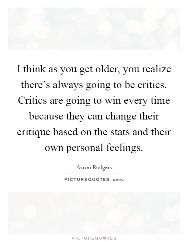I think as you get older, you realize there's always going to be critics. Critics are going to win every time because they can change their critique based on the stats and their own personal feelings Picture Quote #1