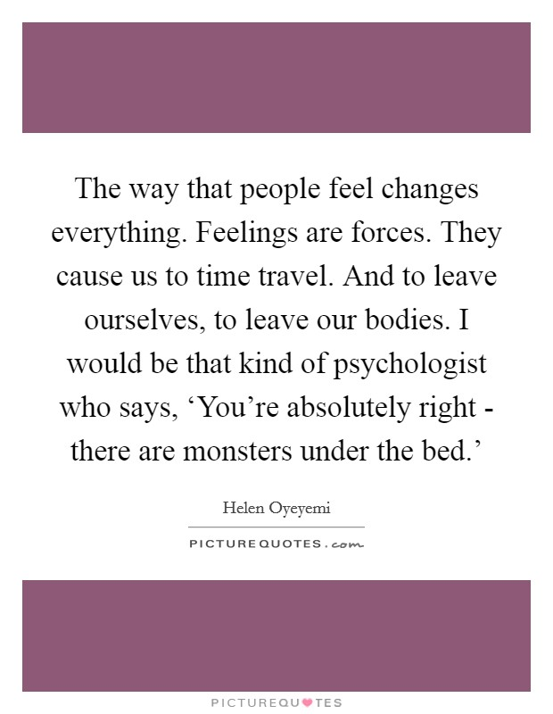 The way that people feel changes everything. Feelings are forces. They cause us to time travel. And to leave ourselves, to leave our bodies. I would be that kind of psychologist who says, 'You're absolutely right - there are monsters under the bed.' Picture Quote #1