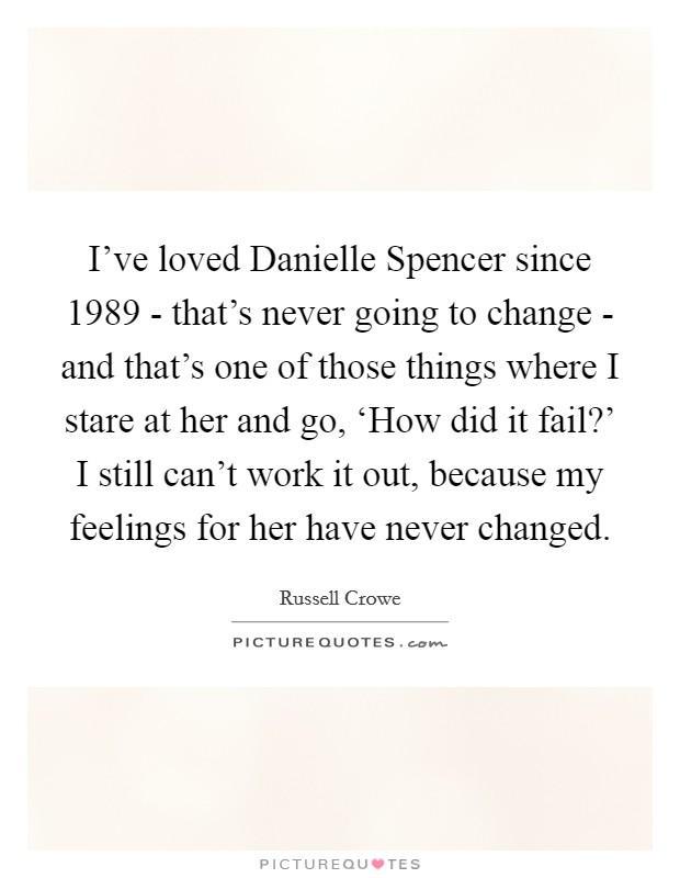 I've loved Danielle Spencer since 1989 - that's never going to change - and that's one of those things where I stare at her and go, 'How did it fail?' I still can't work it out, because my feelings for her have never changed Picture Quote #1