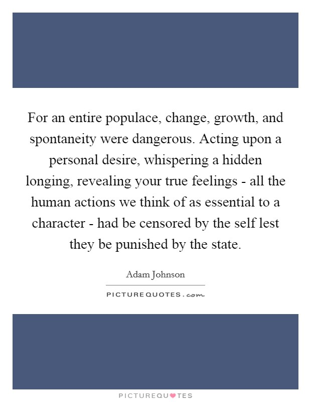 For an entire populace, change, growth, and spontaneity were dangerous. Acting upon a personal desire, whispering a hidden longing, revealing your true feelings - all the human actions we think of as essential to a character - had be censored by the self lest they be punished by the state Picture Quote #1