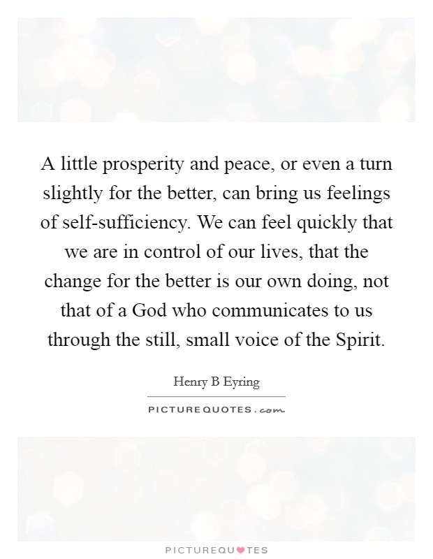A little prosperity and peace, or even a turn slightly for the better, can bring us feelings of self-sufficiency. We can feel quickly that we are in control of our lives, that the change for the better is our own doing, not that of a God who communicates to us through the still, small voice of the Spirit Picture Quote #1
