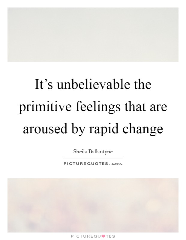 It's unbelievable the primitive feelings that are aroused by rapid change Picture Quote #1