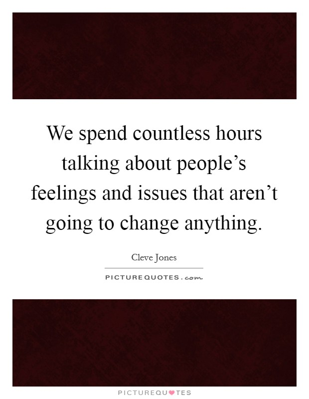 We spend countless hours talking about people's feelings and issues that aren't going to change anything Picture Quote #1