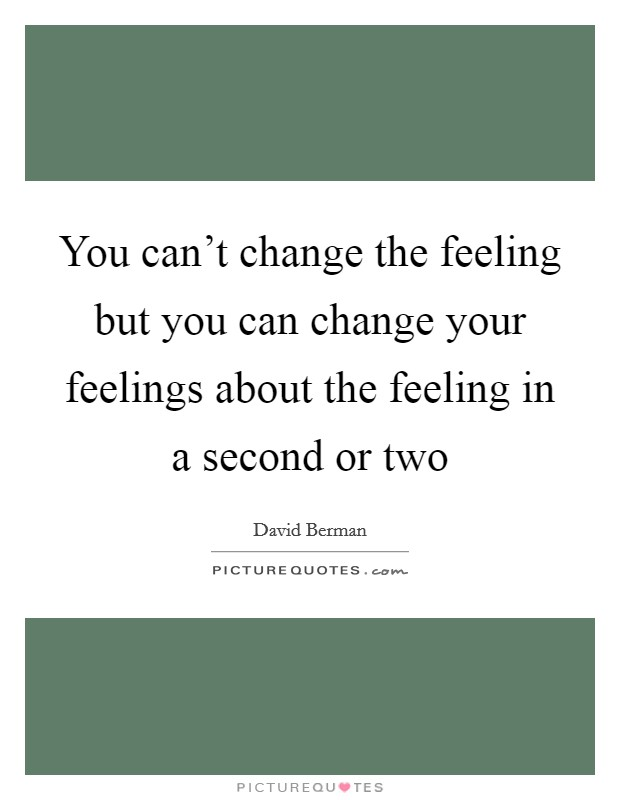 You can't change the feeling but you can change your feelings about the feeling in a second or two Picture Quote #1