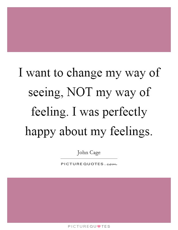 I want to change my way of seeing, NOT my way of feeling. I was perfectly happy about my feelings Picture Quote #1