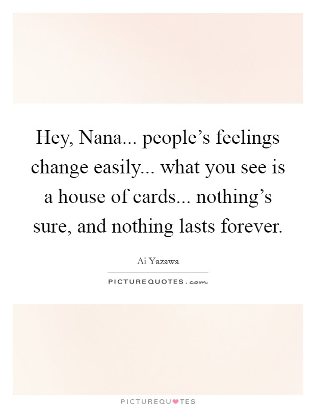 Hey, Nana... people's feelings change easily... what you see is a house of cards... nothing's sure, and nothing lasts forever Picture Quote #1