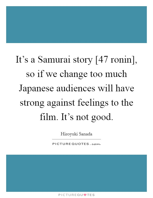 It's a Samurai story [47 ronin], so if we change too much Japanese audiences will have strong against feelings to the film. It's not good Picture Quote #1