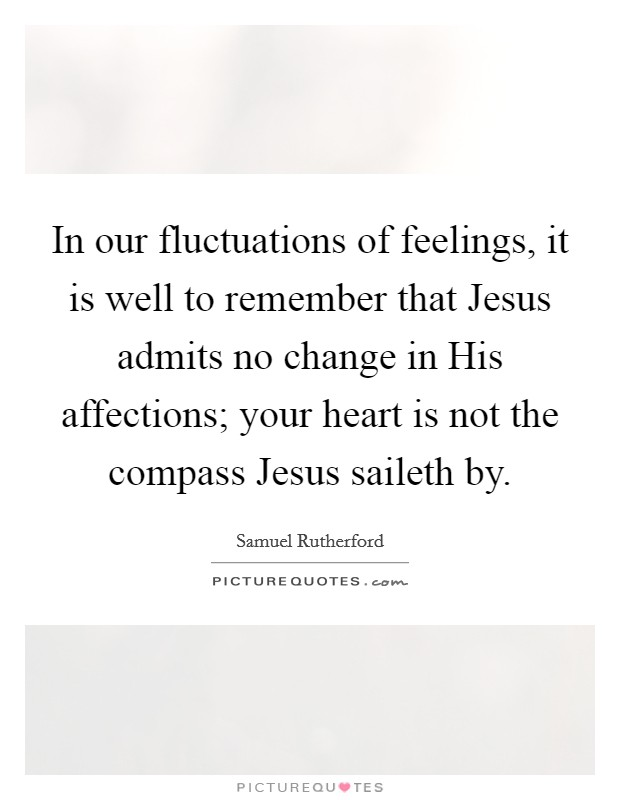 In our fluctuations of feelings, it is well to remember that Jesus admits no change in His affections; your heart is not the compass Jesus saileth by Picture Quote #1