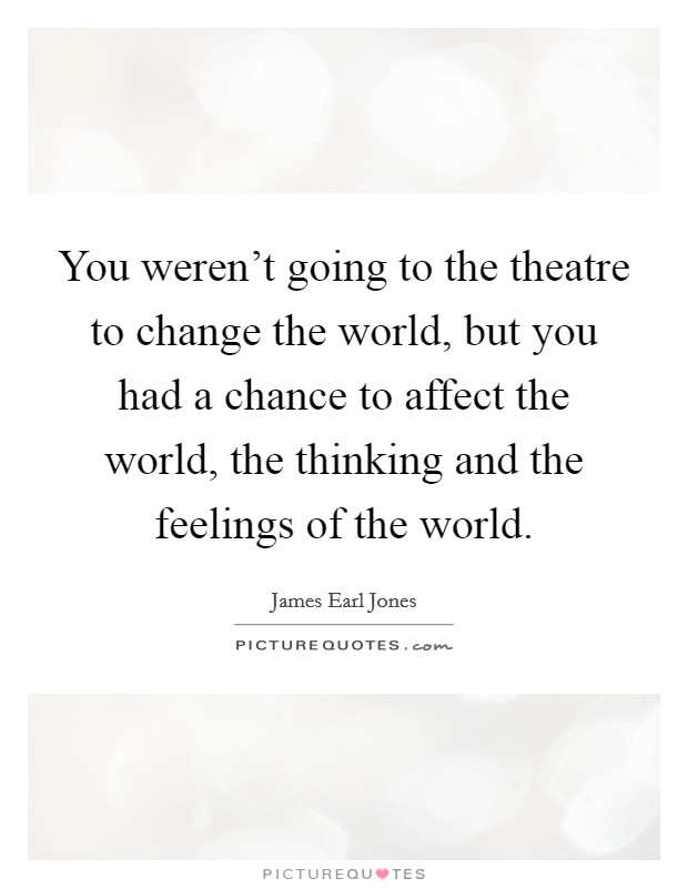 You weren't going to the theatre to change the world, but you had a chance to affect the world, the thinking and the feelings of the world Picture Quote #1