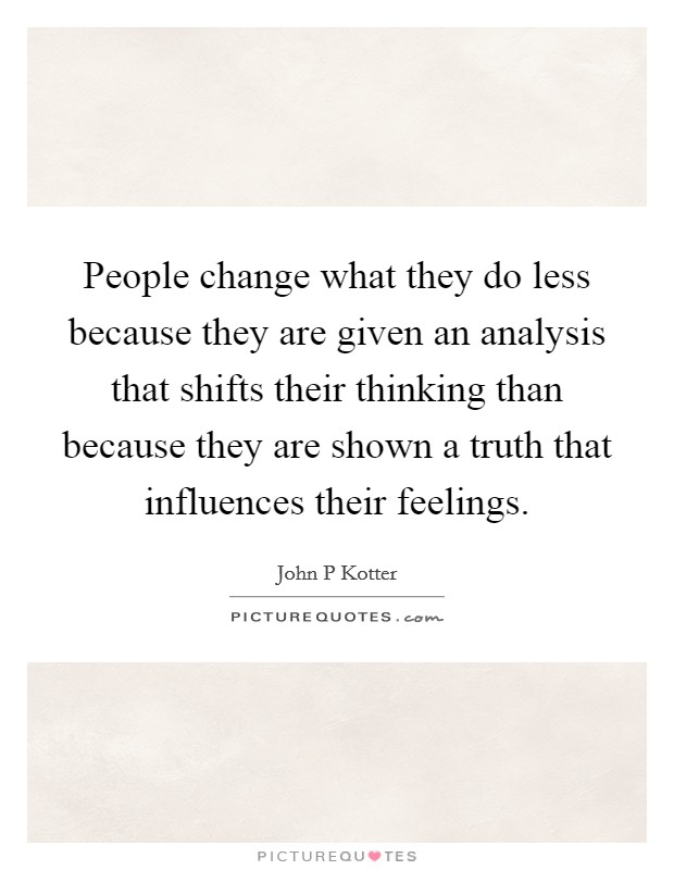People change what they do less because they are given an analysis that shifts their thinking than because they are shown a truth that influences their feelings Picture Quote #1