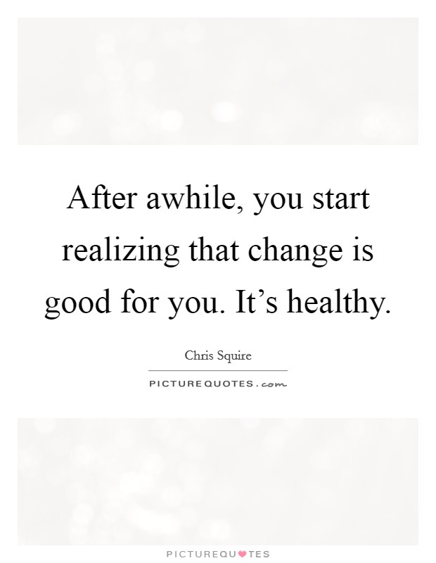 After awhile, you start realizing that change is good for you. It's healthy Picture Quote #1