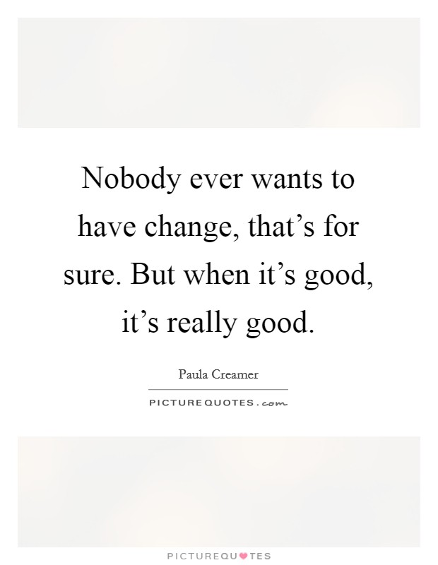 Nobody ever wants to have change, that's for sure. But when it's good, it's really good Picture Quote #1