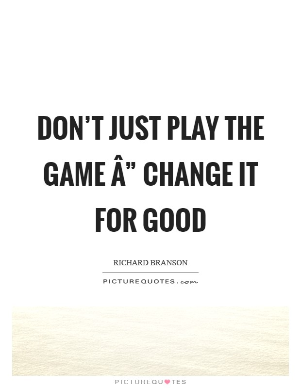 "Don't just play the game "" change it for good Picture Quote #1"