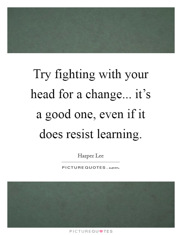 Try fighting with your head for a change... it's a good one, even if it does resist learning Picture Quote #1