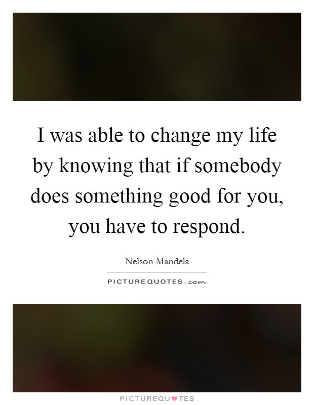 I was able to change my life by knowing that if somebody does something good for you, you have to respond Picture Quote #1