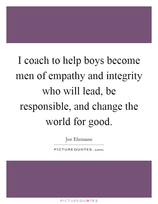 I coach to help boys become men of empathy and integrity who will lead, be responsible, and change the world for good Picture Quote #1