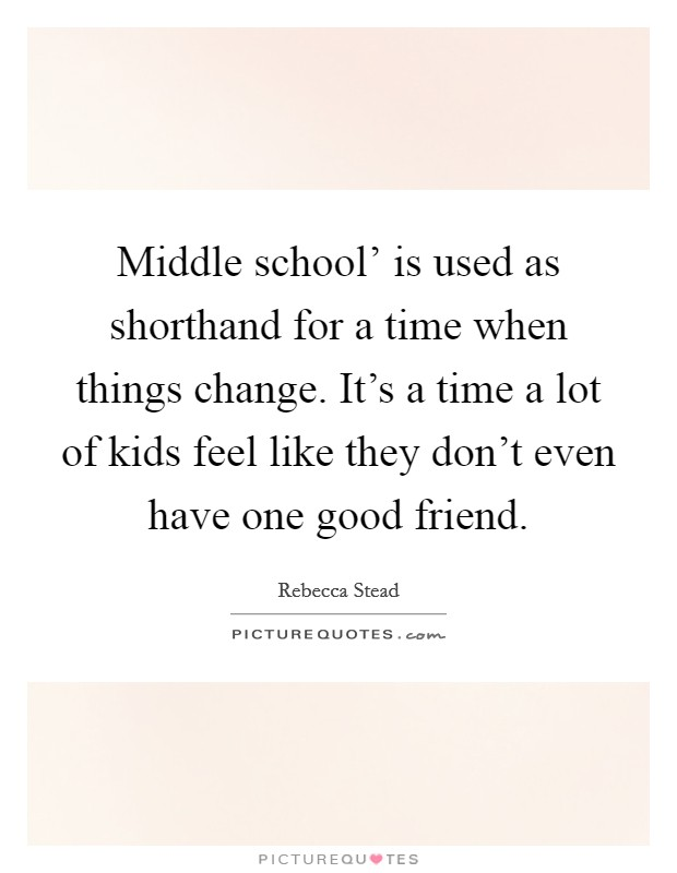 Middle school' is used as shorthand for a time when things change. It's a time a lot of kids feel like they don't even have one good friend Picture Quote #1