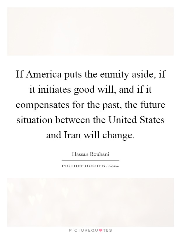 If America puts the enmity aside, if it initiates good will, and if it compensates for the past, the future situation between the United States and Iran will change Picture Quote #1