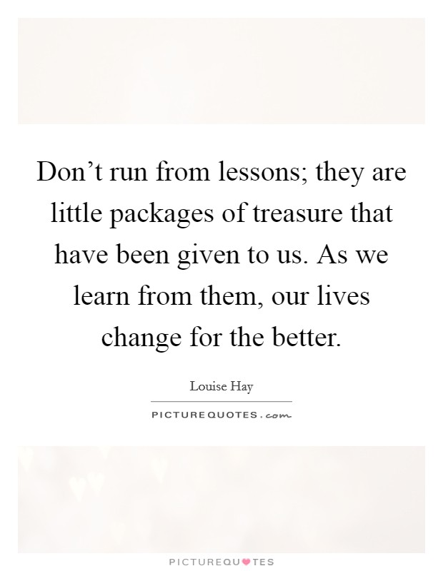 Don't run from lessons; they are little packages of treasure that have been given to us. As we learn from them, our lives change for the better Picture Quote #1