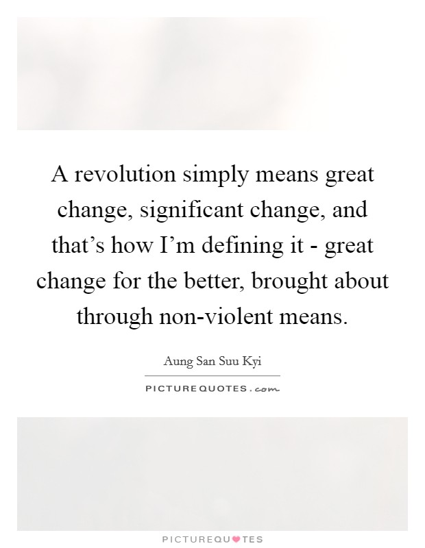 A revolution simply means great change, significant change, and that's how I'm defining it - great change for the better, brought about through non-violent means Picture Quote #1