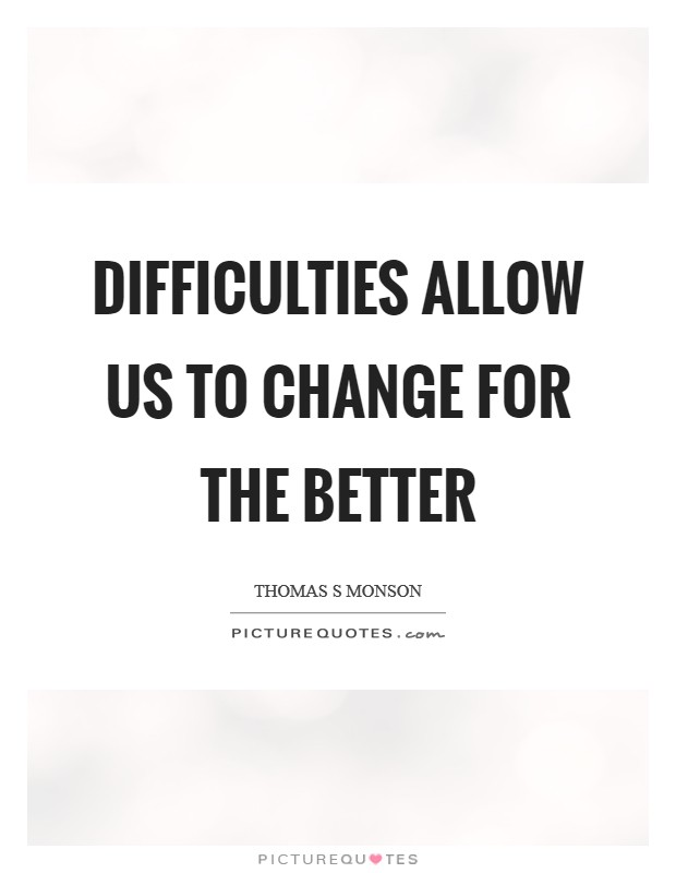 Difficulties allow us to change for the better Picture Quote #1