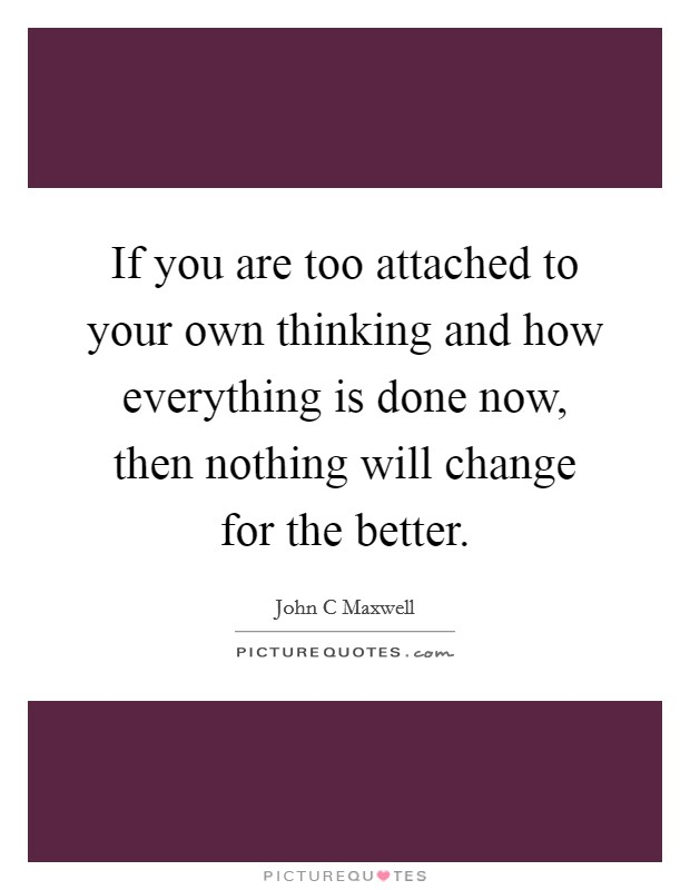 If you are too attached to your own thinking and how everything is done now, then nothing will change for the better Picture Quote #1