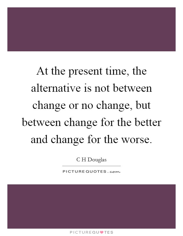 At the present time, the alternative is not between change or no change, but between change for the better and change for the worse Picture Quote #1