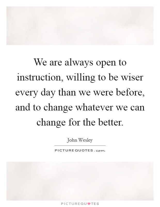 We are always open to instruction, willing to be wiser every day than we were before, and to change whatever we can change for the better Picture Quote #1