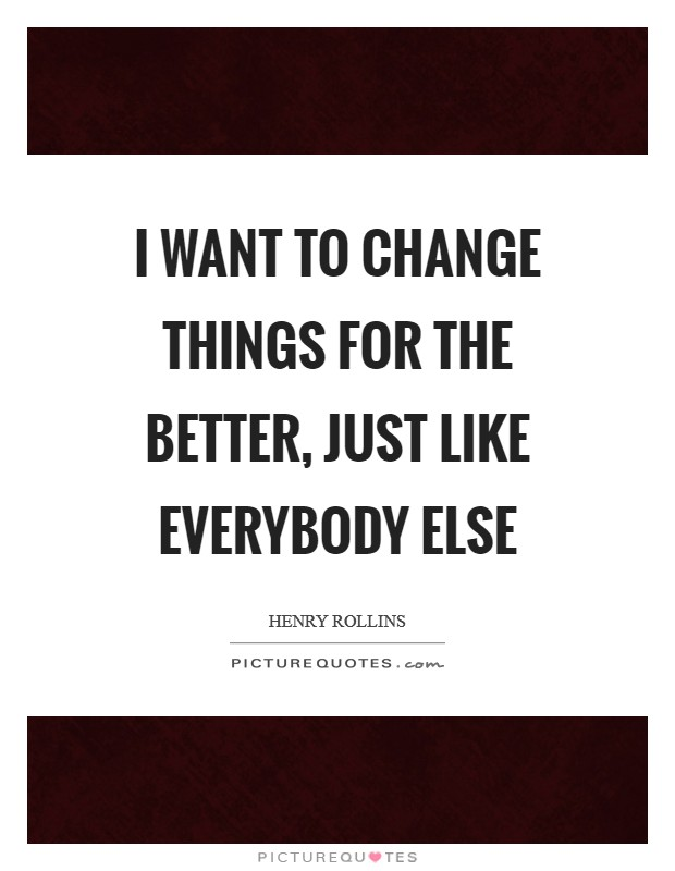 I want to change things for the better, just like everybody else Picture Quote #1