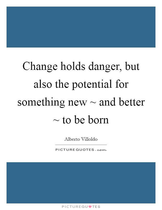 Change holds danger, but also the potential for something new ~ and better ~ to be born Picture Quote #1