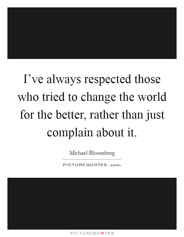 I've always respected those who tried to change the world for the better, rather than just complain about it Picture Quote #1