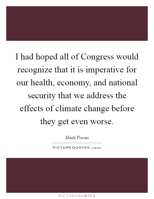 I had hoped all of Congress would recognize that it is imperative for our health, economy, and national security that we address the effects of climate change before they get even worse Picture Quote #1