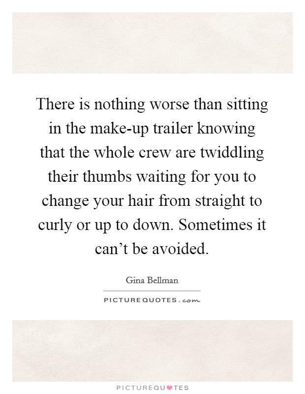 There is nothing worse than sitting in the make-up trailer knowing that the whole crew are twiddling their thumbs waiting for you to change your hair from straight to curly or up to down. Sometimes it can't be avoided Picture Quote #1