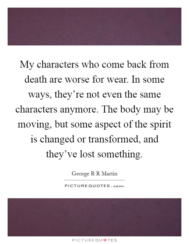 My characters who come back from death are worse for wear. In some ways, they're not even the same characters anymore. The body may be moving, but some aspect of the spirit is changed or transformed, and they've lost something Picture Quote #1