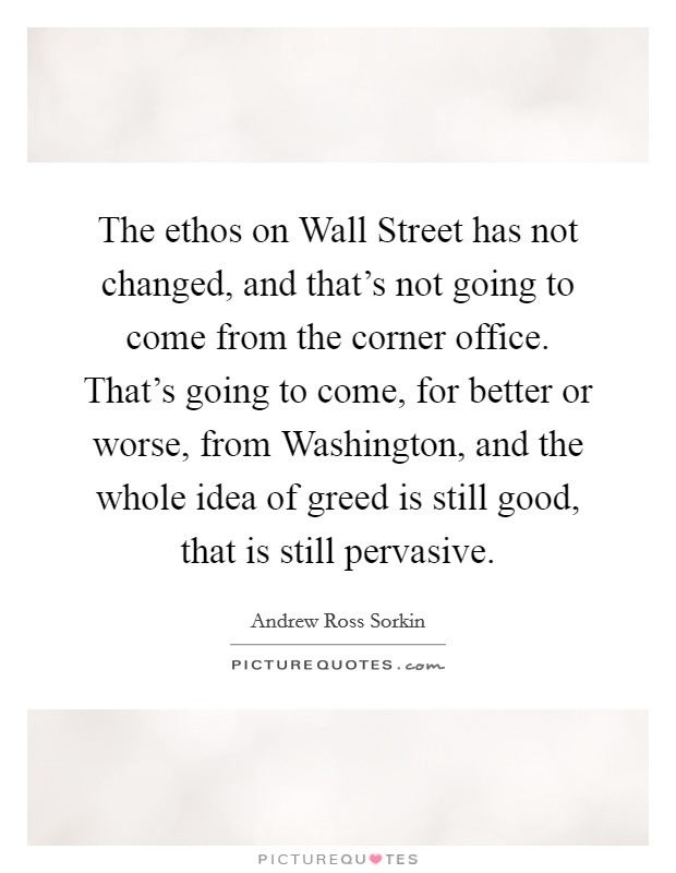 The ethos on Wall Street has not changed, and that's not going to come from the corner office. That's going to come, for better or worse, from Washington, and the whole idea of greed is still good, that is still pervasive Picture Quote #1