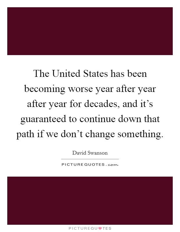 The United States has been becoming worse year after year after year for decades, and it's guaranteed to continue down that path if we don't change something Picture Quote #1