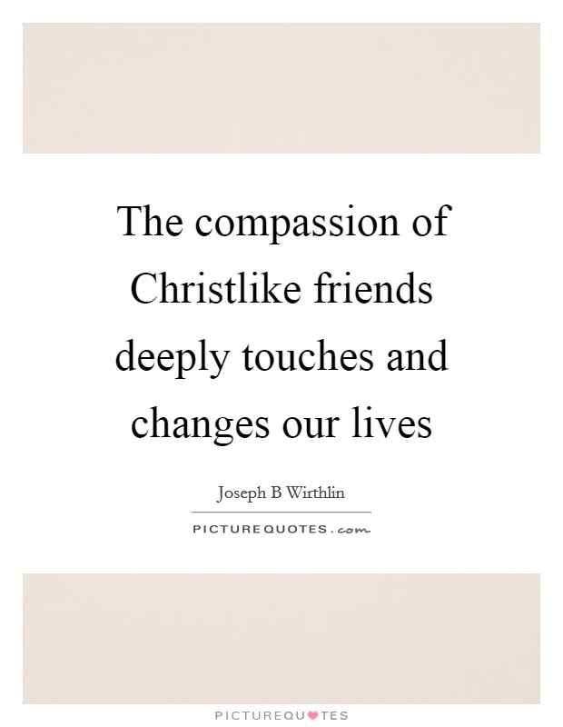 The compassion of Christlike friends deeply touches and changes our lives Picture Quote #1