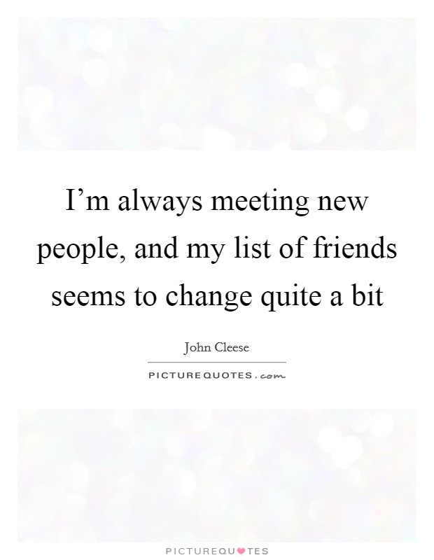 I'm always meeting new people, and my list of friends seems to change quite a bit Picture Quote #1