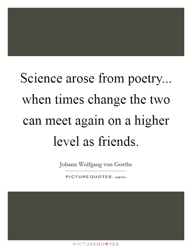Science arose from poetry... when times change the two can meet again on a higher level as friends Picture Quote #1