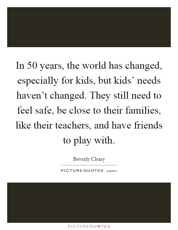 In 50 years, the world has changed, especially for kids, but kids' needs haven't changed. They still need to feel safe, be close to their families, like their teachers, and have friends to play with Picture Quote #1