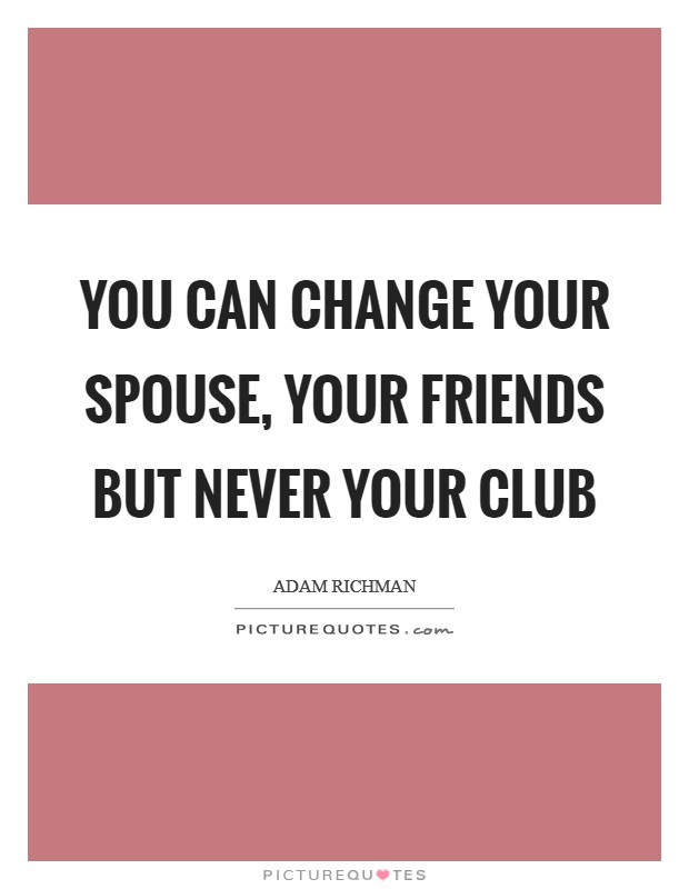 You can change your spouse, your friends but never your club Picture Quote #1